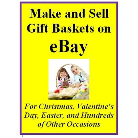 Make and Sell Gift Baskets on eBay For Christmas, Valentine's Day, Easter, and Hundreds of Other Occasions - eBook - Easter Christmas Halloween Valentine's Day