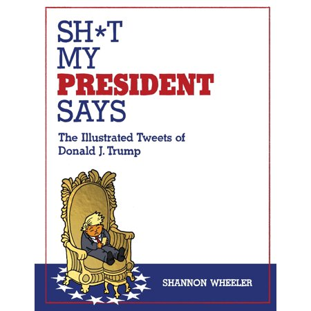 Sh*t My President Says: The Illustrated Tweets of Donald J.
