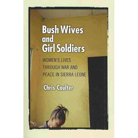 Bush Wives And Girl Soldiers  Womens Lives Through War And Peace In Sierra Leone