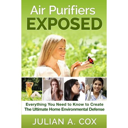 Air Purifiers Exposed : Everything You Need to Know to Create the Ultimate Home Environmental Defense Air Purifiers Exposed: Everything You Need to Know to Create the Ultimate Home Environmental Defense