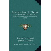 Before and at Trial : What Should Be Done by Counsel, Solicitor and Client (1890)