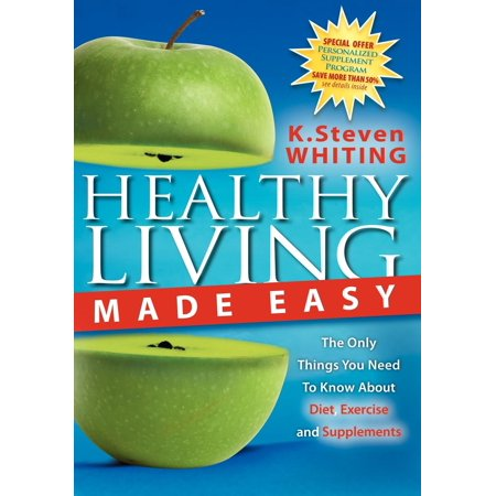 Healthy Living Made Easy : The Only Things You Need to Know about Diet, Exercise and Supplements