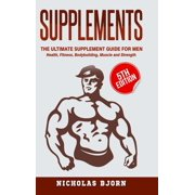 Supplements : The Ultimate Supplement Guide For Men: Health, Fitness, Bodybuilding, Muscle and Strength (Hardcover)
