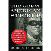 The Great American Stickup : How Reagan Republicans and Clinton Democrats Enriched Wall Street While Mugging Main Street