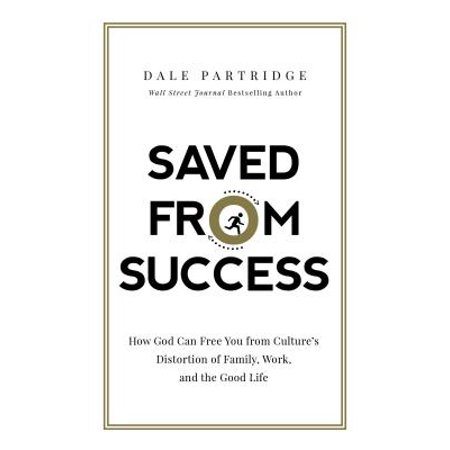 Saved from Success : How God Can Free You from Culture's Distortion of Family, Work, and the Good Life ()