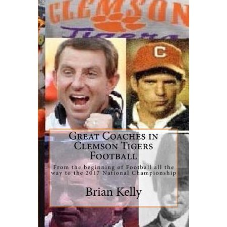 Great Coaches in Clemson Tigers Football : From the Beginning of Football All the Way to the 2017 National (Best Way To Advertise On Facebook 2017)