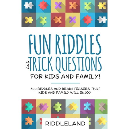 Fun Riddles & Trick Questions For Kids and Family : 300 Riddles and Brain Teasers That Kids and Family Will Enjoy - Ages 7-9