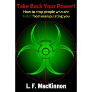 Take Back Your Power! How to Stop People Who Are Toxic from Manipulating You. - eBook