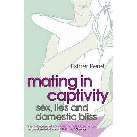 Mating In Captivity Sex Lies And Domestic Bliss Esther Perel