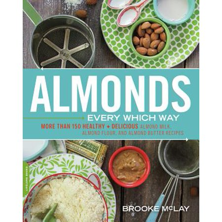 Almonds Every Which Way : More than 150 Healthy & Delicious Almond Milk, Almond Flour, and Almond Butter Recipes