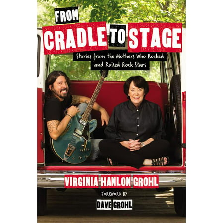 From Cradle to Stage : Stories from the Mothers Who Rocked and Raised Rock
