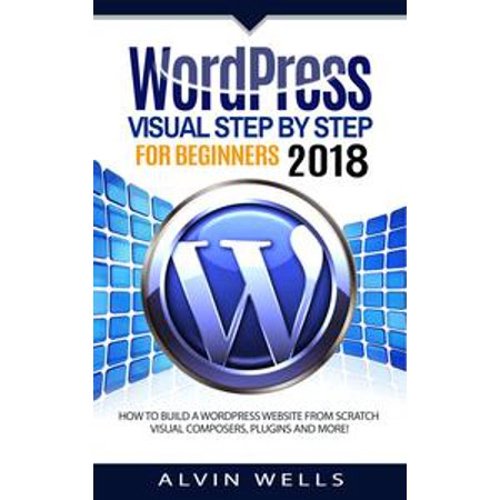 Wordpress Visual Step by Step for Beginners 2018: How to Build a Wordpress Website From Scratch. Visual Composers, Plugins and More! - (Best Wordpress Advertising Plugin)