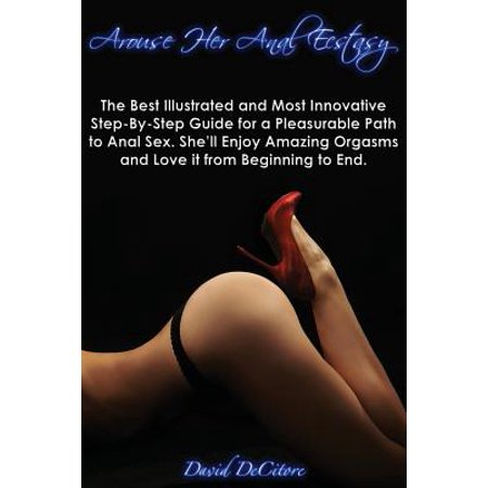 Arouse Her Anal Ecstasy - The Best Illustrated, Most Innovative Step-By-Step Guide for a Pleasurable Path to Anal Sex. She'll Enjoy Amazing Orgasms