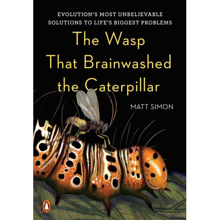 The Wasp That Brainwashed the Caterpillar : Evolution's Most Unbelievable Solutions to Life's Biggest