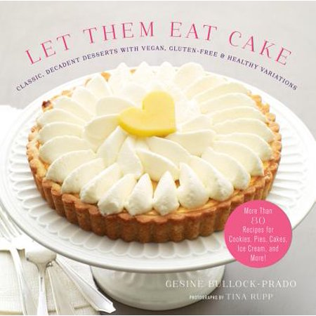 Let Them Eat Cake: Classic, Decadent Desserts with Vegan, Gluten-Free & Healthy Variations : More Than 80 Recipes for Cookies, Pies, Cakes, Ice Cream, and More!