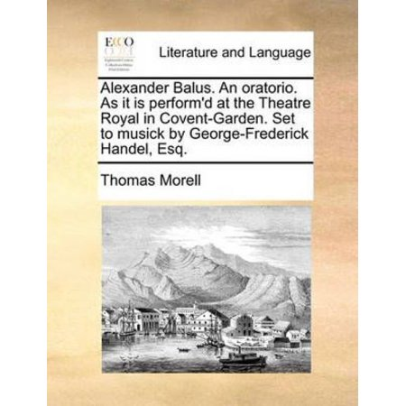 Alexander Balus. an Oratorio. as It Is Perform'd at the Theatre Royal in Covent-Garden. Set to Musick by George-Frederick Handel, Esq. - image 1 of 1