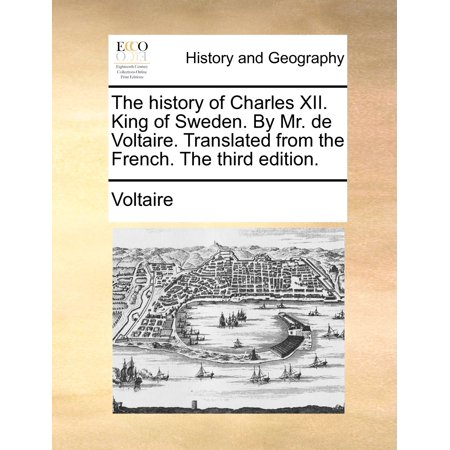 The History of Charles XII. King of Sweden. by Mr. de Voltaire. Translated from the French. the Third Edition.