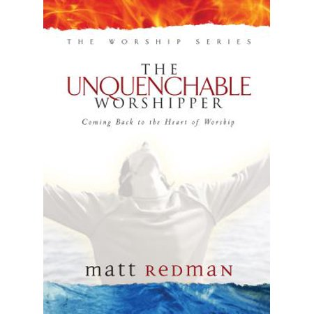 The Unquenchable Worshipper : Coming Back to the Heart of