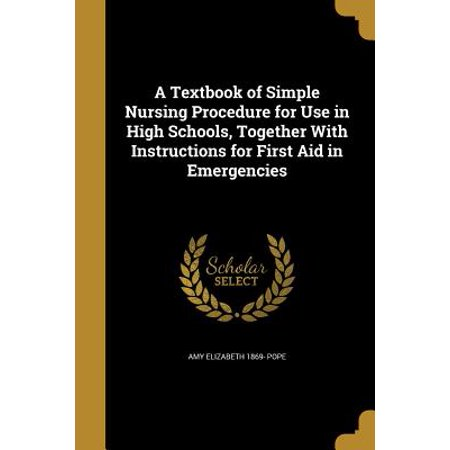 A Textbook of Simple Nursing Procedure for Use in High Schools, Together with Instructions for First Aid in (Basic First Aid Procedures For Snake Bites)