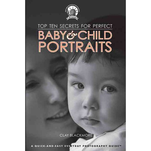 Top Ten Secrets for Perfect Baby & Child Portraits: A Quick-and-Easy Everyday Photography Guide