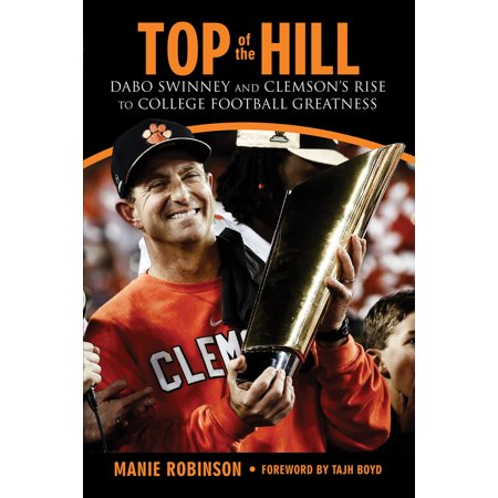 Top of the Hill : Dabo Swinney and Clemson's Rise to College Football Greatness