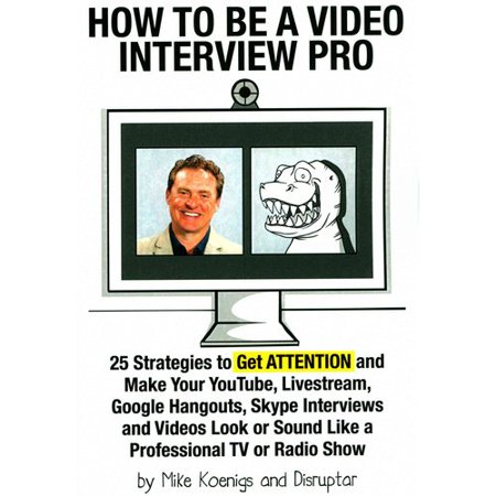 How To Be A Video Interview Pro  25 Strategies To Get Attention And Make Your Youtube  Livestream  Google Hangouts  Skype Interviews And Videos Look Or Sound Like A Professional Tv Or