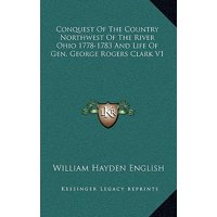 Conquest of the Country Northwest of the River Ohio 1778-1783 and Life of Gen. George Rogers Clark V1