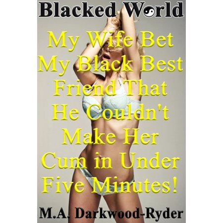 Blacked World: My Wife Bet My Black Best Friend That He Couldn't Make Her Cum in Under Five Minutes! - (Best Bet In Play Bookies)