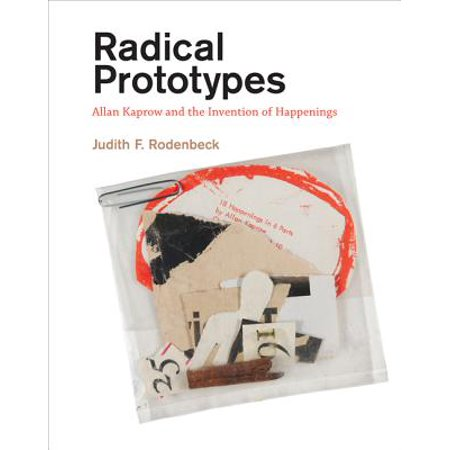 Radical Prototypes : Allan Kaprow and the Invention of (Allan Kaprow 18 Happenings In 6 Parts)