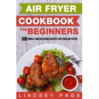 Air Fryer Cookbook for Beginners: 100 Simple and Delicious Recipes for Your Air Fryer