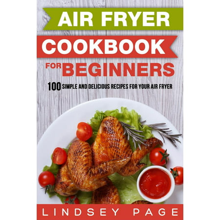 Air Fryer Cookbook for Beginners: 100 Simple and Delicious Recipes for Your Air Fryer (Paperback)