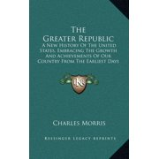 The Greater Republic : A New History of the United States, Embracing the Growth and Achievements of Our Country from the Earliest Days of Discovery