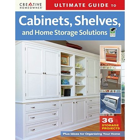 Ultimate Guide to Cabinets, Shelves and Home Storage Solutions : 36 Storage Projects, Plus Ideas for Organizing Your Home