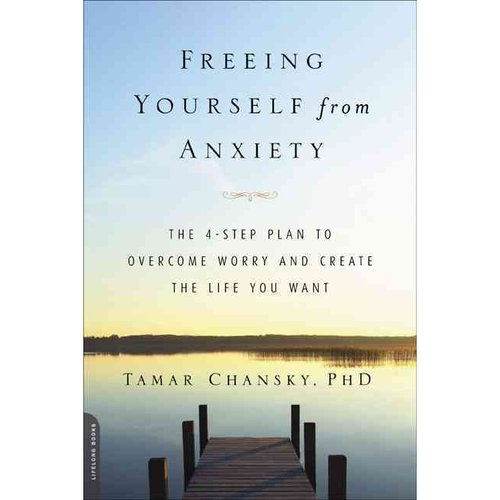 Freeing Yourself from Anxiety: Four Simple Steps Plan to Overcome Worry and Create the Life You Want