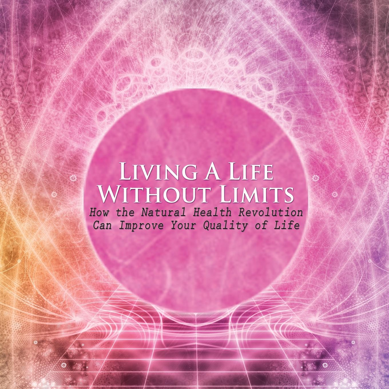 Living a Life Without Limits: How the Natural Health Revolution Can Improve Your Quality of Life (Paperback)