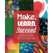 Make, Learn, Succeed : Building a Culture of Creativity in Your School