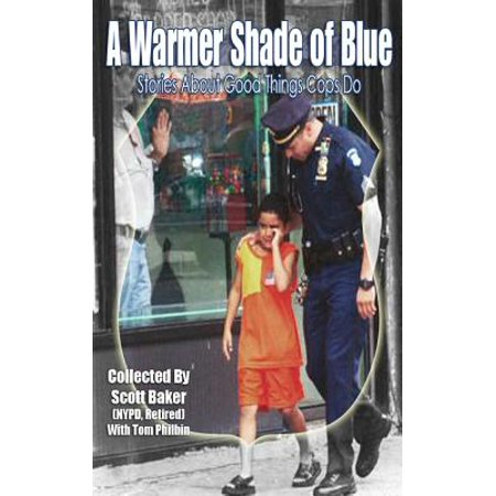 A Warmer Shade of Blue: Stories about Good Things Cops Do by