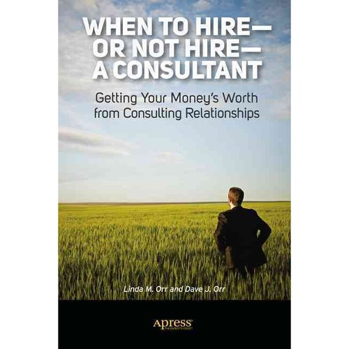 When to Hire-or Not Hire-a Consultant: Getting Your Money's Worth from Consulting Relationships