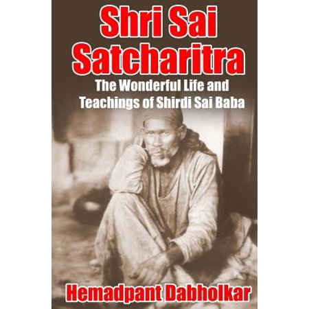 Shri Sai Satcharitra : The Wonderful Life and Teachings of Shirdi Sai