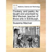Cookery, and Pastry. as Taught and Practised by Mrs Maciver, Teacher of Those Arts in Edinburgh.