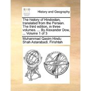 The History of Hindostan, Translated from the Persian. the Third Edition, in Three Volumes. ... by Alexander Dow, ... Volume 1 of 3