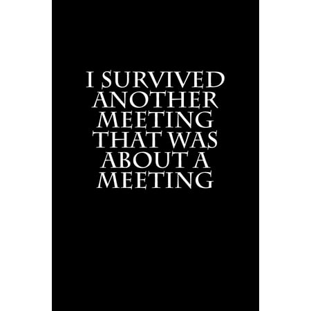 I Survived Another Meeting That Was about a Meeting: Blank Lined Journal