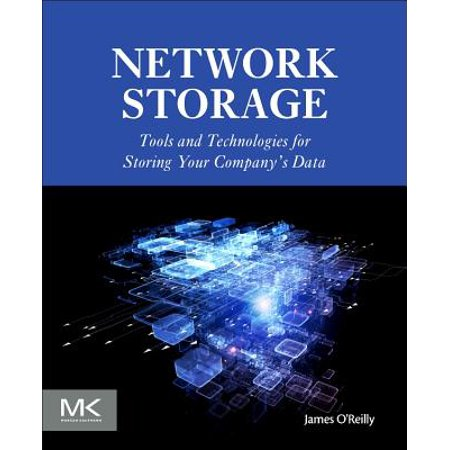 Network Storage : Tools and Technologies for Storing Your Company's Data Network Storage: Tools and Technologies for Storing Your Company S Data