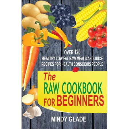The Raw Cookbook For Beginners: Over 120 Healthy Low Fat Raw Meals And Juice Recipes For Health Conscious People - eBook