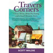 Travers Corners : Classic Stories about Fly Fishing and a Small Montana Town