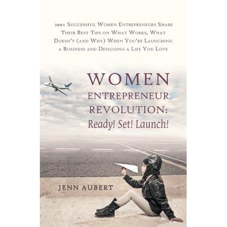 Women Entrepreneur Revolution : Ready! Set! Launch!: 100+ Successful Women Entrepreneurs Share Their Best Tips on What Works, What Doesn't (and Why)