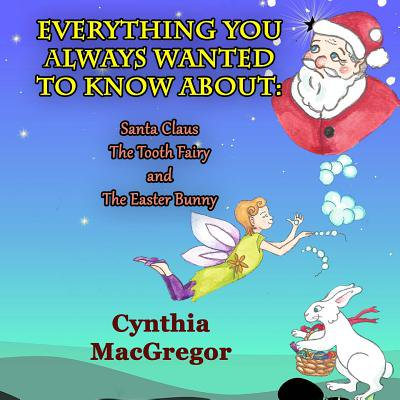 Everything You Always Wanted to Know : About Santa Claus, the Tooth Fairy and the Easter Bunny (Easter Fairy)