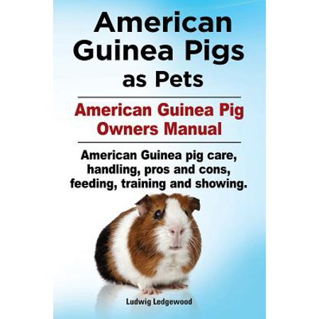 - American Guinea Pigs as Pets. American Guinea Pig Owners Manual. American Guinea Pig Care, Handling, Pros and Cons, Feeding, Training and Showing.