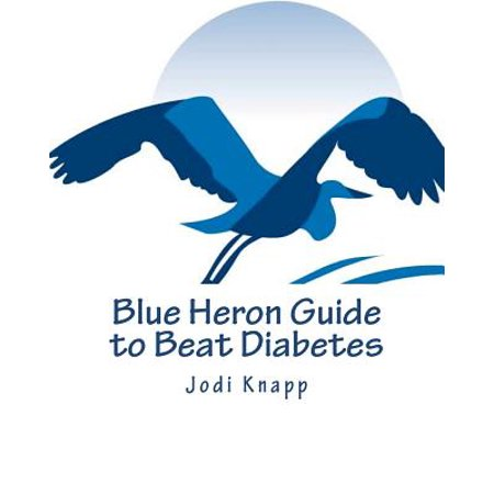 Blue Heron Guide to Beat Diabetes : 3 Step Method to Naturally Cure Type 2  Diabetes and Drastically Improve Type 1 Diabetes - Starting Today!