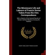 The Missionary Life and Labours of Francis Xavier Taken from His Own Correspondence : With a Sketch of the General Results of Roman Catholic Missions Among the Heathen